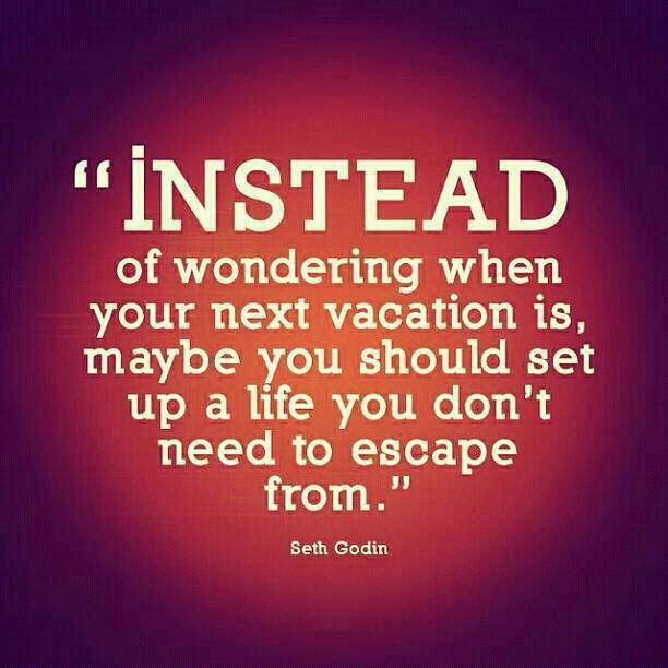 Instead-of-wondering-when-your-next-vacation-is-maybe-you-should-set-up-a-life-that-you-dont-need-to-escape-from.